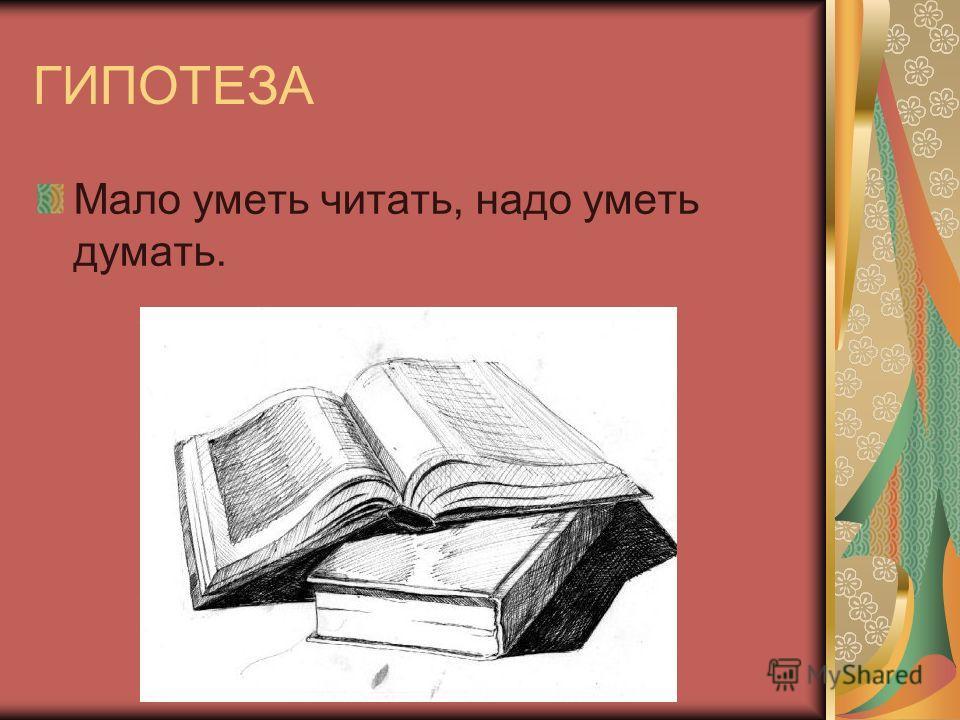 ГИПОТЕЗА Мало уметь читать, надо уметь думать.