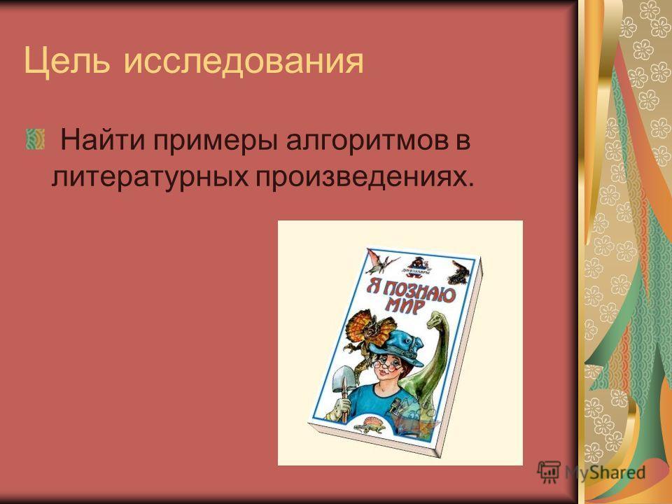 Цель исследования Найти примеры алгоритмов в литературных произведениях.