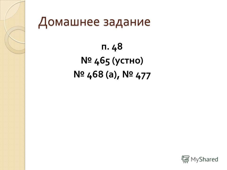 Домашнее задание п. 48 465 ( устно ) 468 ( а ), 477