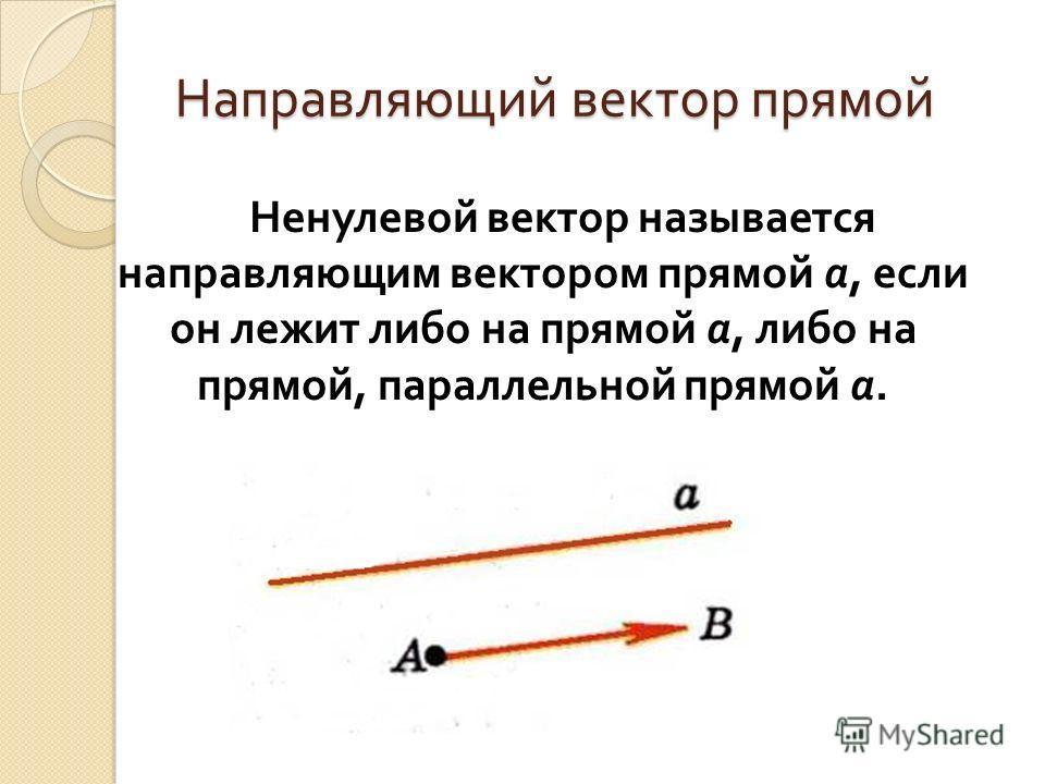 Направляющий вектор прямой Ненулевой вектор называется направляющим вектором прямой а, если он лежит либо на прямой а, либо на прямой, параллельной прямой а.