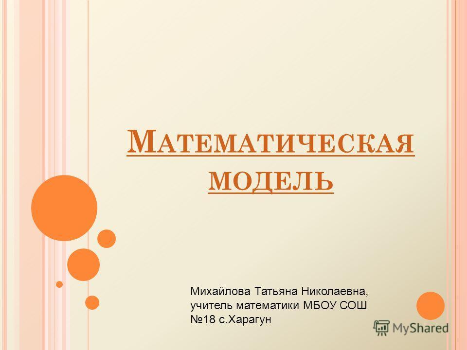 М АТЕМАТИЧЕСКАЯ МОДЕЛЬ Михайлова Татьяна Николаевна, учитель математики МБОУ СОШ 18 с.Харагун
