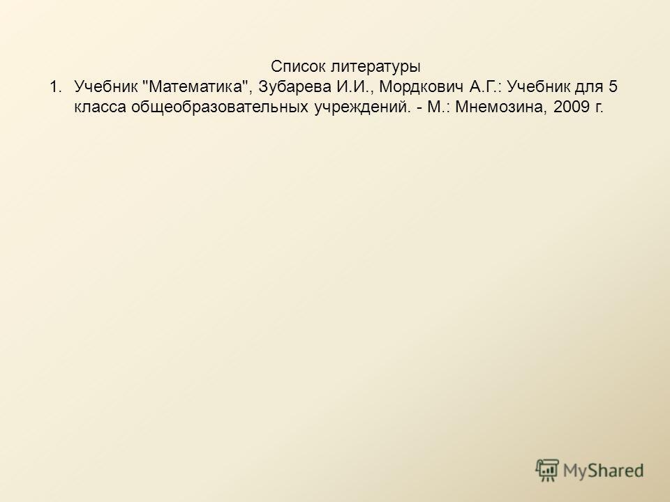 Список литературы 1.Учебник Математика, Зубарева И.И., Мордкович А.Г.: Учебник для 5 класса общеобразовательных учреждений. - М.: Мнемозина, 2009 г.
