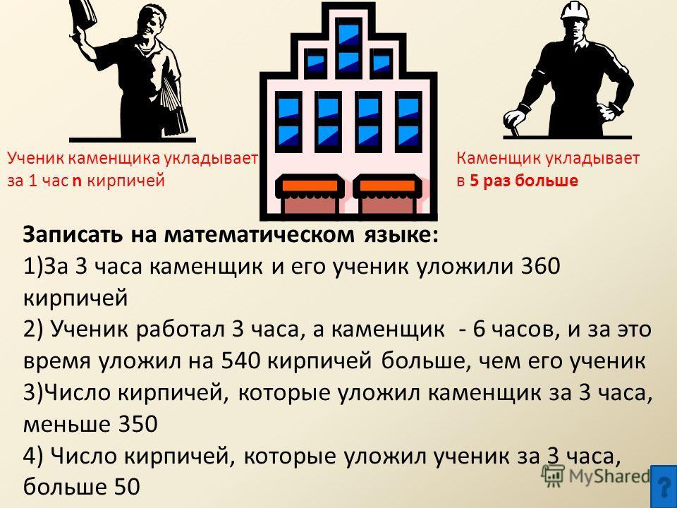 Ученик каменщика укладывает за 1 час n кирпичей Каменщик укладывает в 5 раз больше Записать на математическом языке: 1)За 3 часа каменщик и его ученик уложили 360 кирпичей 2) Ученик работал 3 часа, а каменщик - 6 часов, и за это время уложил на 540 к