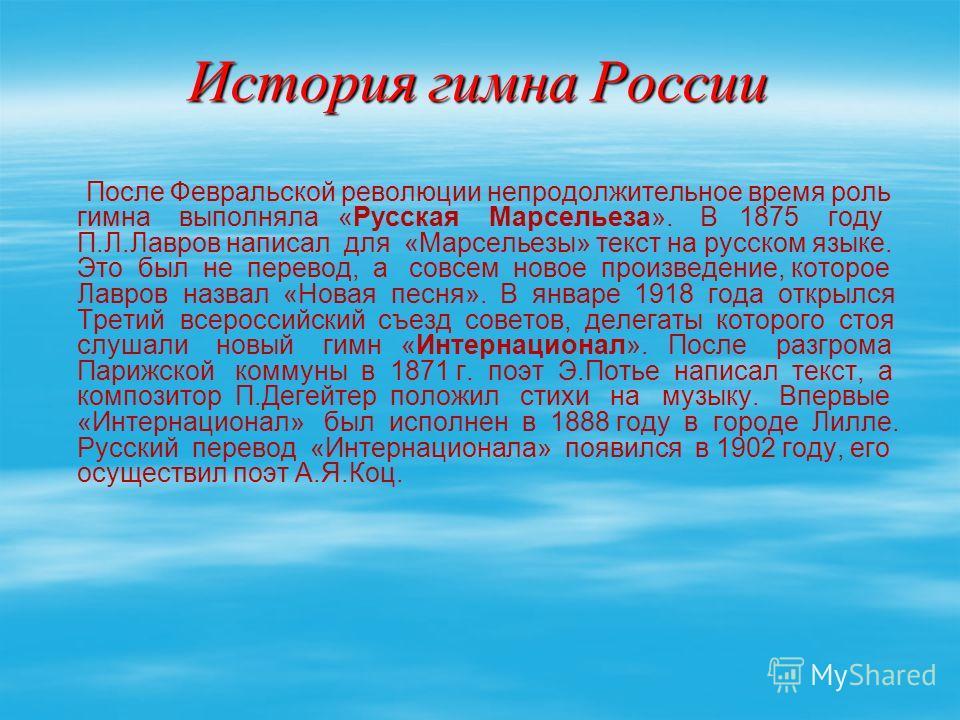 История гимна России После Февральской революции непродолжительное время роль гимна выполняла «Русская Марсельеза». В 1875 году П.Л.Лавров написал для «Марсельезы» текст на русском языке. Это был не перевод, а совсем новое произведение, которое Лавро