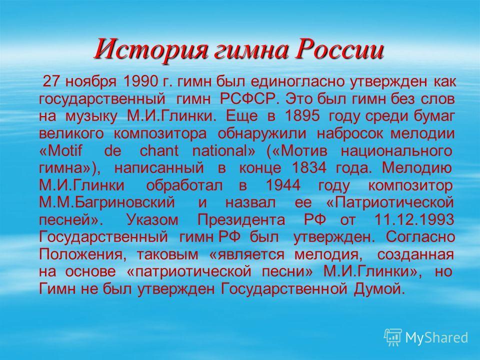 История гимна России 27 ноября 1990 г. гимн был единогласно утвержден как государственный гимн РСФСР. Это был гимн без слов на музыку М.И.Глинки. Еще в 1895 году среди бумаг великого композитора обнаружили набросок мелодии «Motif de chant national» (