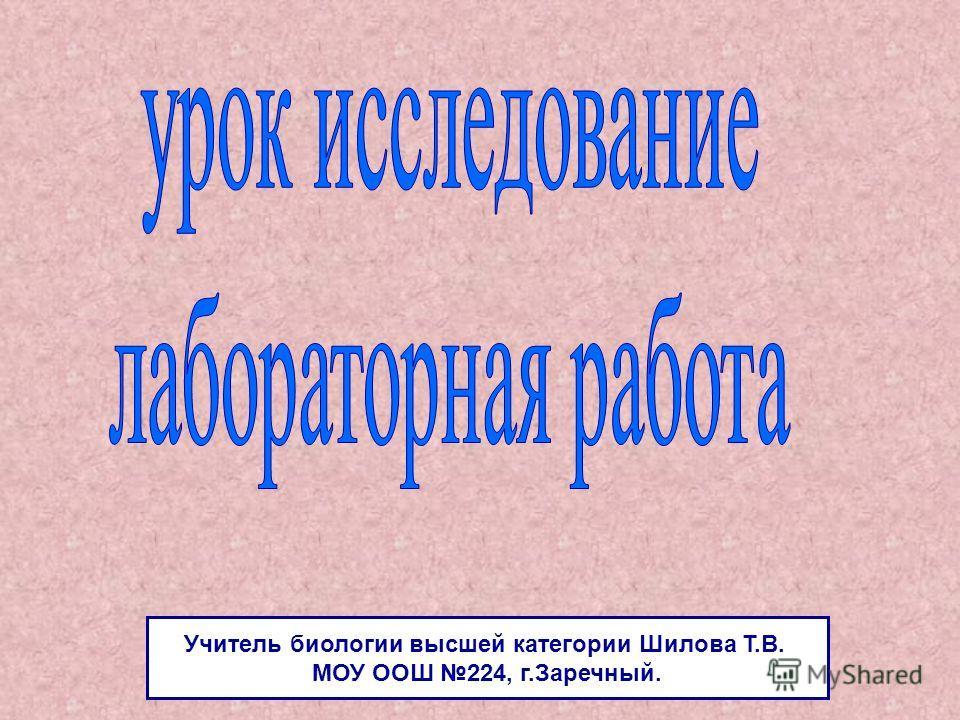 Учитель биологии высшей категории Шилова Т.В. МОУ ООШ 224, г.Заречный.
