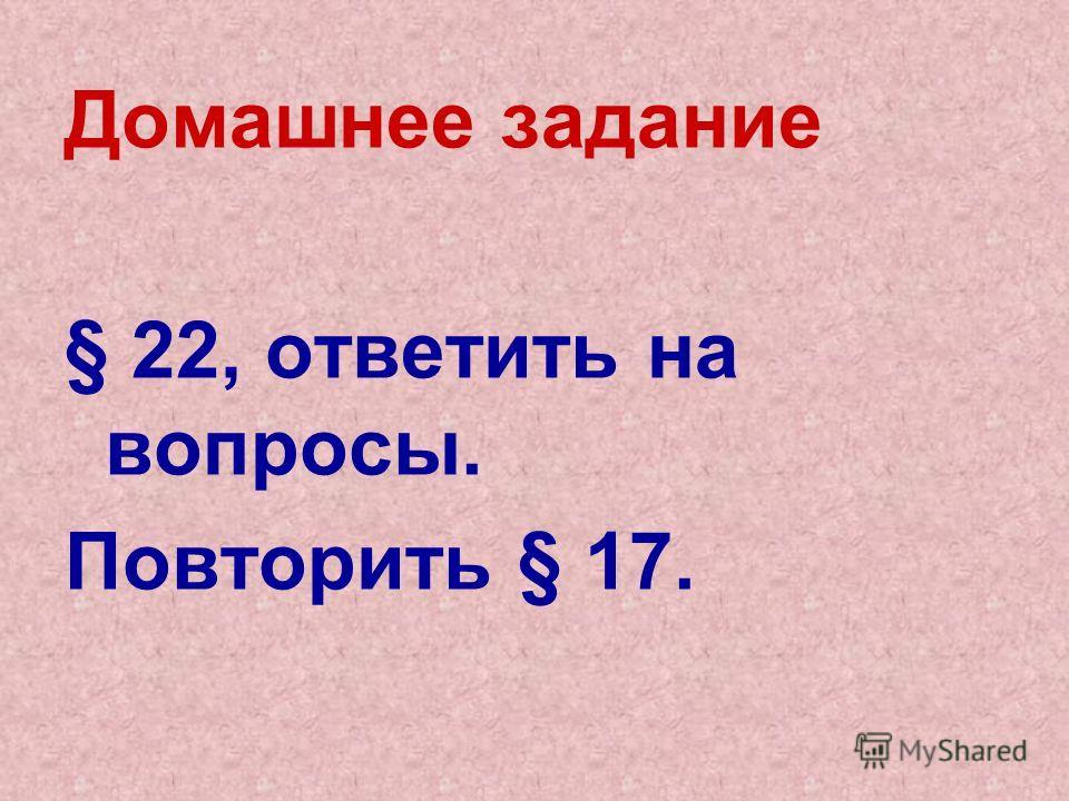 Домашнее задание § 22, ответить на вопросы. Повторить § 17.