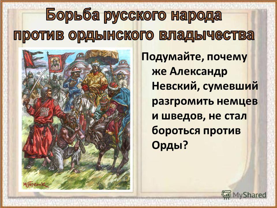 Подумайте, почему же Александр Невский, сумевший разгромить немцев и шведов, не стал бороться против Орды?