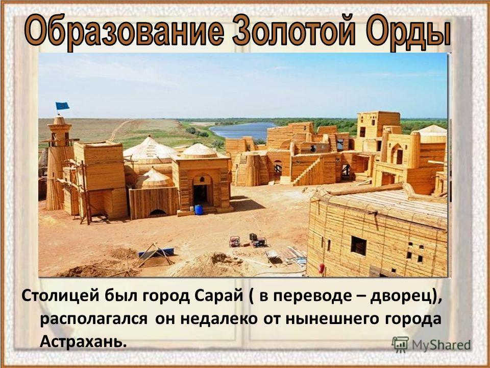 Столицей был город Сарай ( в переводе – дворец), располагался он недалеко от нынешнего города Астрахань.