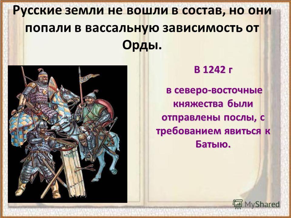 Русские земли не вошли в состав, но они попали в вассальную зависимость от Орды. В 1242 г в северо-восточные княжества были отправлены послы, с требованием явиться к Батыю. в северо-восточные княжества были отправлены послы, с требованием явиться к Б