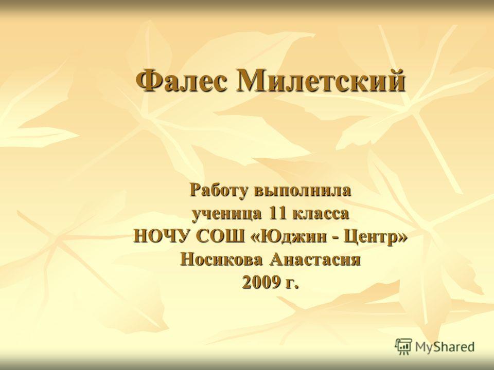 Фалес Милетский Работу выполнила ученица 11 класса НОЧУ СОШ «Юджин - Центр» Носикова Анастасия 2009 г.