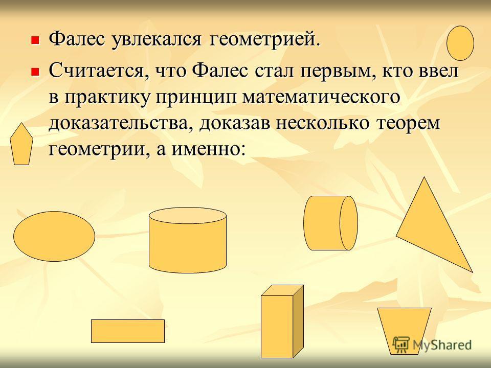 Фалес увлекался геометрией. Фалес увлекался геометрией. Считается, что Фалес стал первым, кто ввел в практику принцип математического доказательства, доказав несколько теорем геометрии, а именно: Считается, что Фалес стал первым, кто ввел в практику