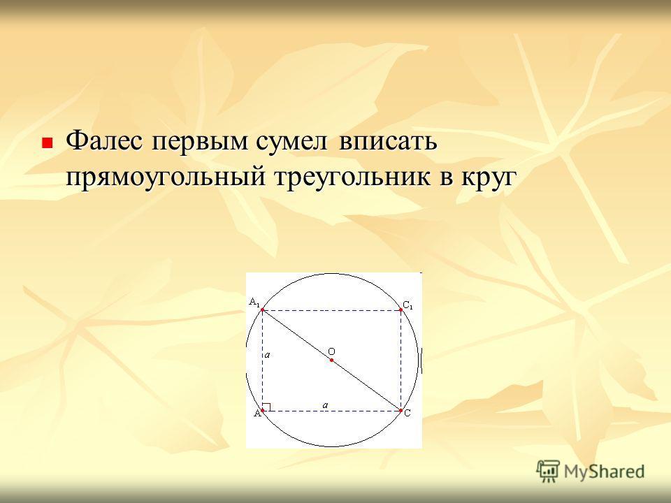 Фалес первым сумел вписать прямоугольный треугольник в круг Фалес первым сумел вписать прямоугольный треугольник в круг