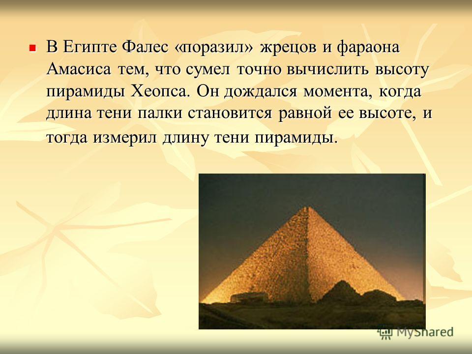 В Египте Фалес «поразил» жрецов и фараона Амасиса тем, что сумел точно вычислить высоту пирамиды Хеопса. Он дождался момента, когда длина тени палки становится равной ее высоте, и тогда измерил длину тени пирамиды. В Египте Фалес «поразил» жрецов и ф