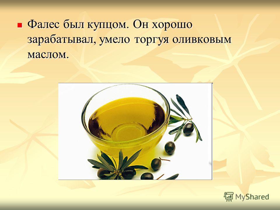 Фалес был купцом. Он хорошо зарабатывал, умело торгуя оливковым маслом. Фалес был купцом. Он хорошо зарабатывал, умело торгуя оливковым маслом.