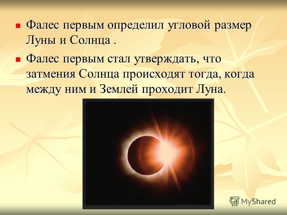 Фалес первым определил угловой размер Луны и Солнца. Фалес первым определил угловой размер Луны и Солнца. Фалес первым стал утверждать, что затмения Солнца происходят тогда, когда между ним и Землей проходит Луна. Фалес первым стал утверждать, что за