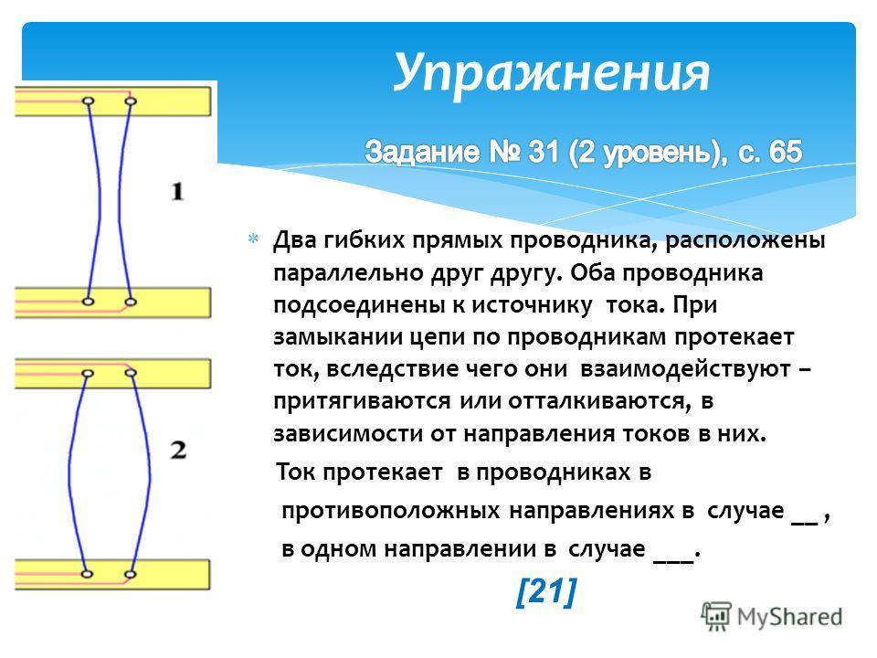 Упражнения Два гибких прямых проводника, расположены параллельно друг другу. Оба проводника подсоединены к источнику тока. При замыкании цепи по проводникам протекает ток, вследствие чего они взаимодействуют – притягиваются или отталкиваются, в завис