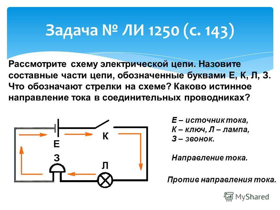 Задача ЛИ 1250 (с. 143) Рассмотрите схему электрической цепи. Назовите составные части цепи, обозначенные буквами Е, К, Л, З. Что обозначают стрелки на схеме? Каково истинное направление тока в соединительных проводниках? Е – источник тока, К – ключ,