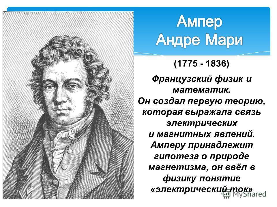 (1775 - 1836) Французский физик и математик. Он создал первую теорию, которая выражала связь электрических и магнитных явлений. Амперу принадлежит гипотеза о природе магнетизма, он ввёл в физику понятие «электрический ток»