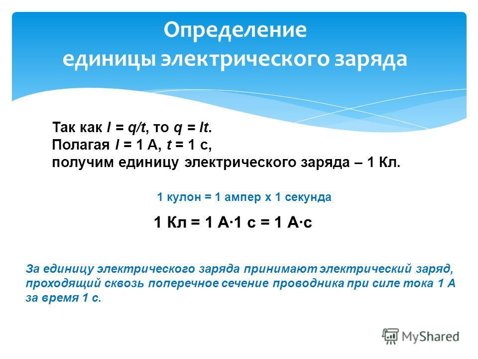 Определение единицы электрического заряда Так как I = q/t, то q = It. Полагая I = 1 A, t = 1 c, получим единицу электрического заряда – 1 Кл. 1 кулон = 1 ампер х 1 секунда 1 Кл = 1 А1 с = 1 Ас За единицу электрического заряда принимают электрический