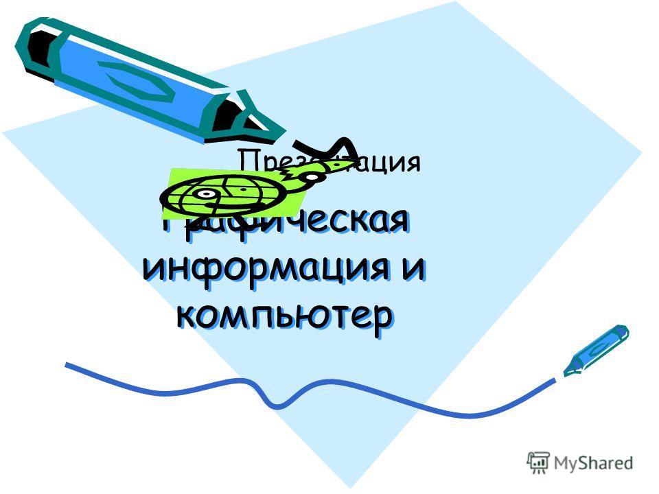 Графическая информация и компьютер Графическая информация и компьютер Презентация