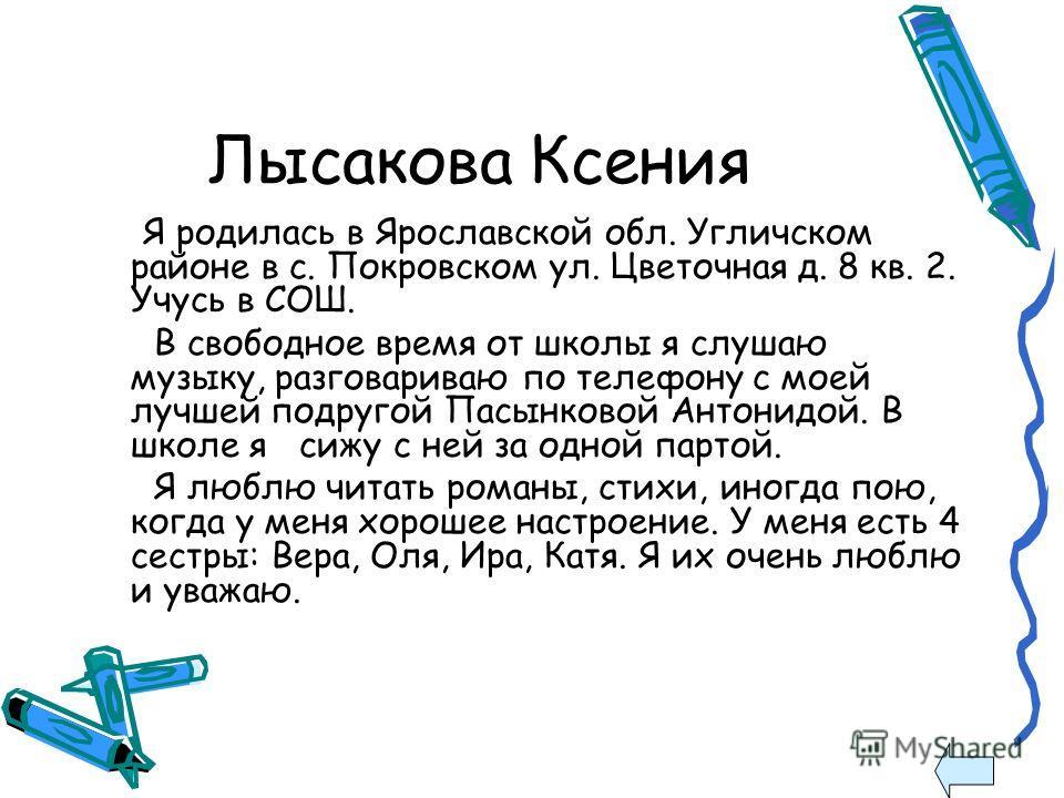 Лысакова Ксения Я родилась в Ярославской обл. Угличском районе в с. Покровском ул. Цветочная д. 8 кв. 2. Учусь в СОШ. В свободное время от школы я слушаю музыку, разговариваю по телефону с моей лучшей подругой Пасынковой Антонидой. В школе я сижу с н