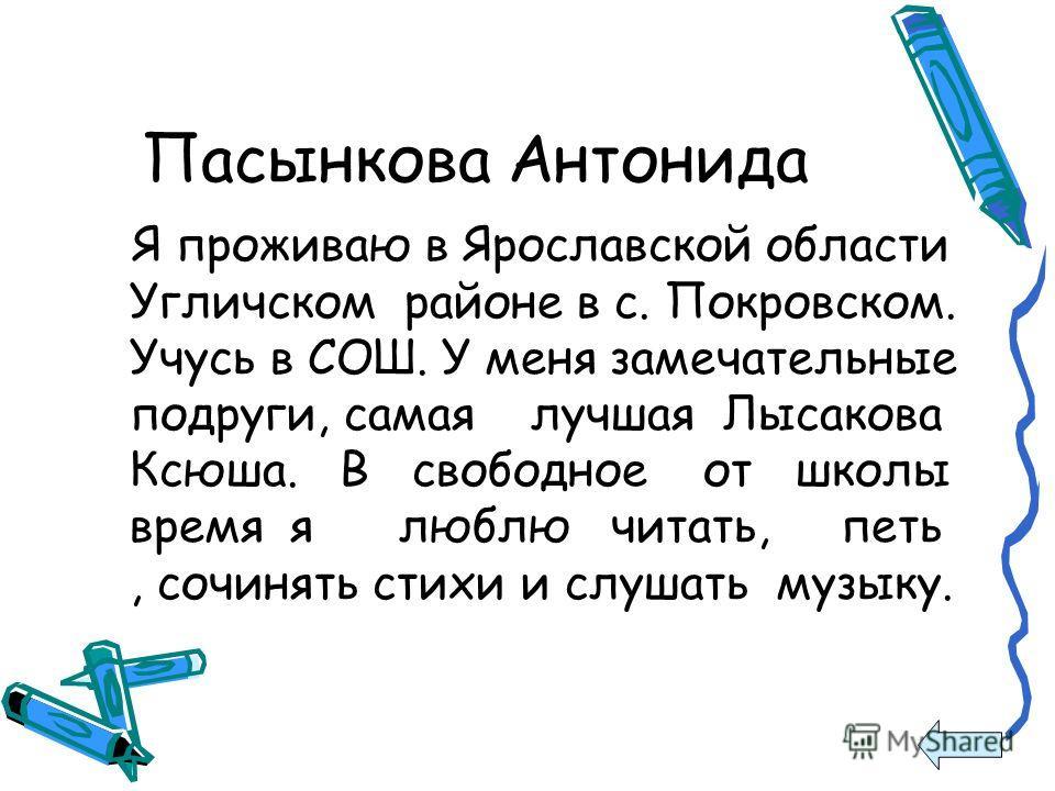 Пасынкова Антонида Я проживаю в Ярославской области Угличском районе в с. Покровском. Учусь в СОШ. У меня замечательные подруги, самая лучшая Лысакова Ксюша. В свободное от школы время я люблю читать, петь, сочинять стихи и слушать музыку.