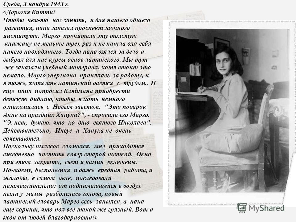 Среда, 3 ноября 1943 г. «Дорогая Китти! Чтобы чем-то нас занять, и для нашего общего развития, папа заказал проспект заочного института. Марго прочитала эту толстую книжицу не меньше трех раз и не нашла для себя ничего подходящего. Тогда папа взялся