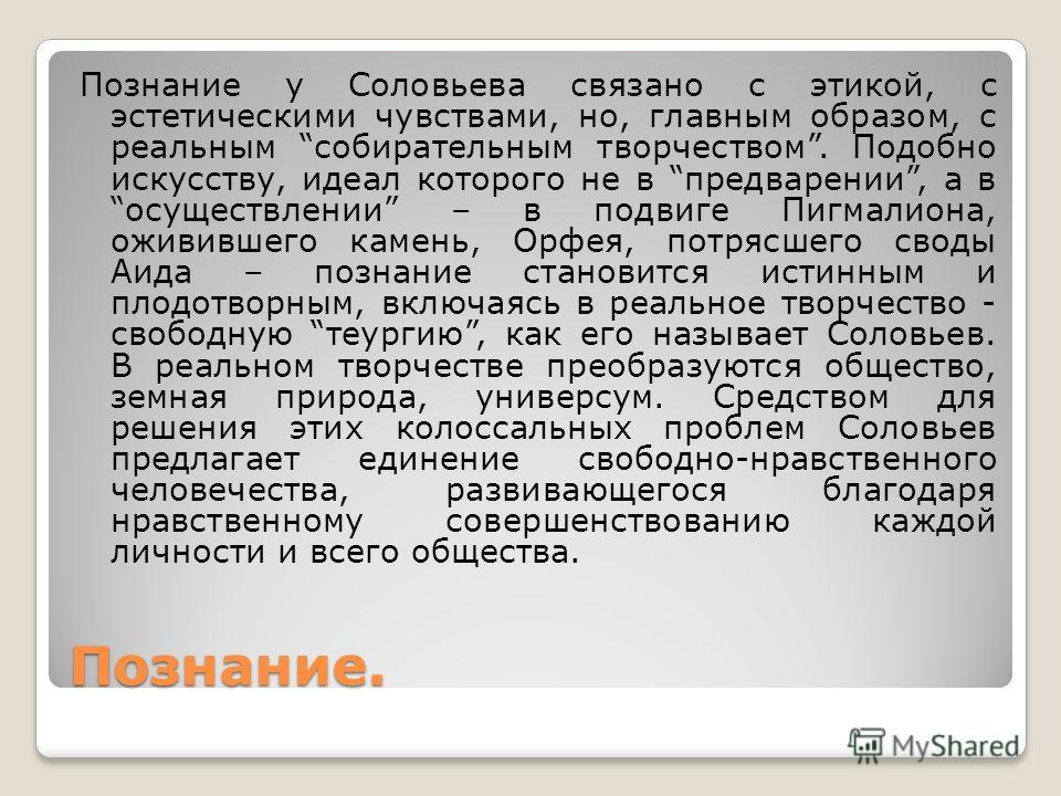 Познание. Познание у Соловьева связано с этикой, с эстетическими чувствами, но, главным образом, с реальным собирательным творчеством. Подобно искусству, идеал которого не в предварении, а в осуществлении – в подвиге Пигмалиона, оживившего камень, Ор