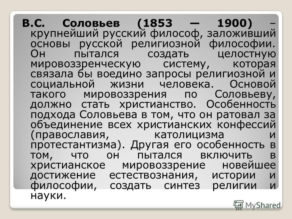 В.С. Соловьев (1853 1900) – крупнейший русский философ, заложивший основы русской религиозной философии. Он пытался создать целостную мировоззренческую систему, которая связала бы воедино запросы религиозной и социальной жизни человека. Основой таког