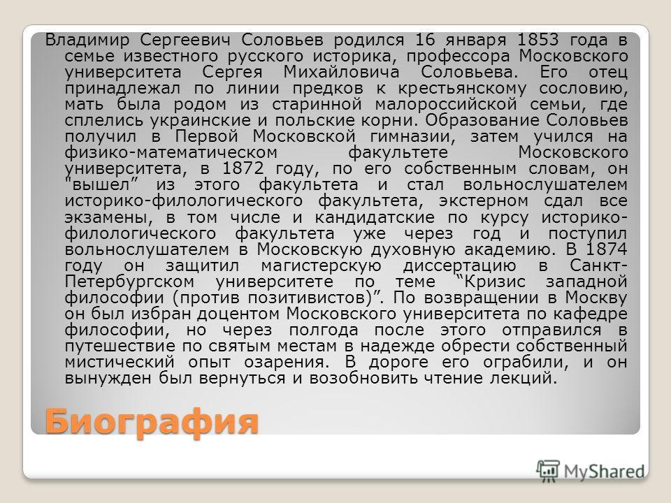 Биография Владимир Сергеевич Соловьев родился 16 января 1853 года в семье известного русского историка, профессора Московского университета Сергея Михайловича Соловьева. Его отец принадлежал по линии предков к крестьянскому сословию, мать была родом