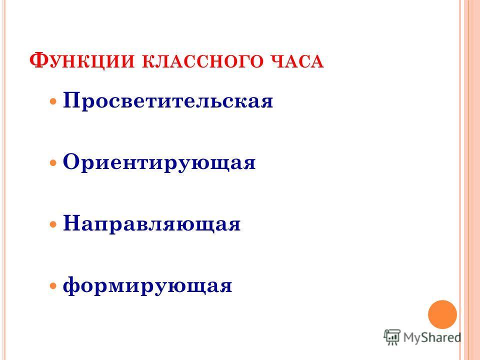 Ф УНКЦИИ КЛАССНОГО ЧАСА Просветительская Ориентирующая Направляющая формирующая