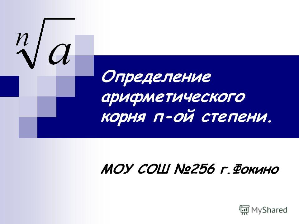 Определение арифметического корня п-ой степени. МОУ СОШ 256 г.Фокино