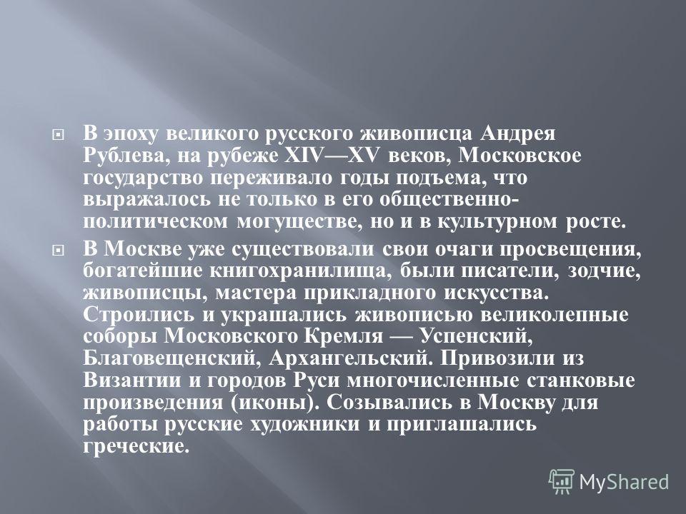 В эпоху великого русского живописца Андрея Рублева, на рубеже XIVXV веков, Московское государство переживало годы подъема, что выражалось не только в его общественно - политическом могуществе, но и в культурном росте. В Москве уже существовали свои о