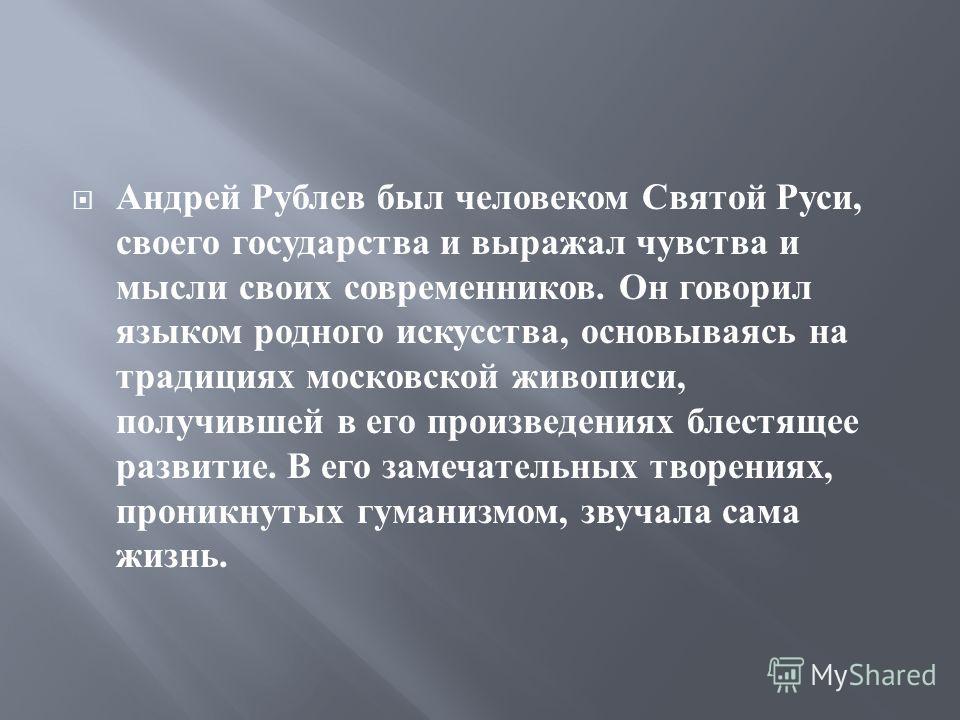 Андрей Рублев был человеком Святой Руси, своего государства и выражал чувства и мысли своих современников. Он говорил языком родного искусства, основываясь на традициях московской живописи, получившей в его произведениях блестящее развитие. В его зам