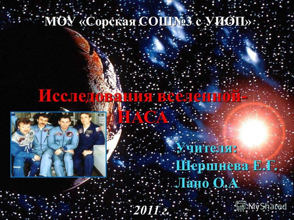 МОУ «Сорская СОШ3 с УИОП» Исследования вселенной- НАСА Учителя: Учителя: Шершнева Е.Г. Лапо О.А. 2011 г.