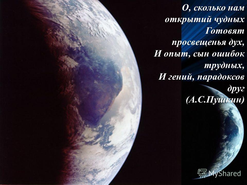 О, сколько нам открытий чудных Готовят просвещенья дух, И опыт, сын ошибок трудных, И гений, парадоксов друг (А.С.Пушкин)