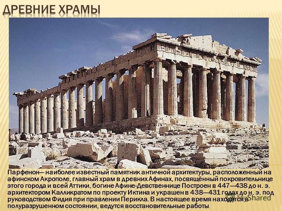 Парфенон наиболее известный памятник античной архитектуры, расположенный на афинском Акрополе, главный храм в древних Афинах, посвящённый покровительнице этого города и всей Аттики, богине Афине-Девственнице Построен в 447438 до н. э. архитектором Ка