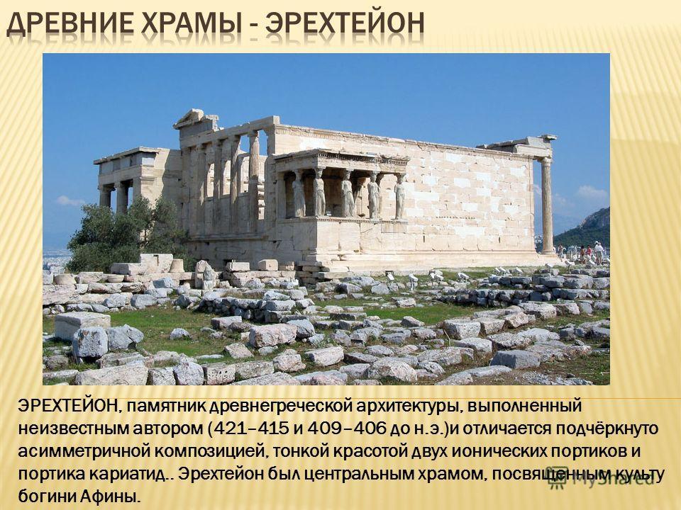ЭРЕХТЕЙОН, памятник древнегреческой архитектуры, выполненный неизвестным автором (421–415 и 409–406 до н.э.)и отличается подчёркнуто асимметричной композицией, тонкой красотой двух ионических портиков и портика кариатид.. Эрехтейон был центральным хр