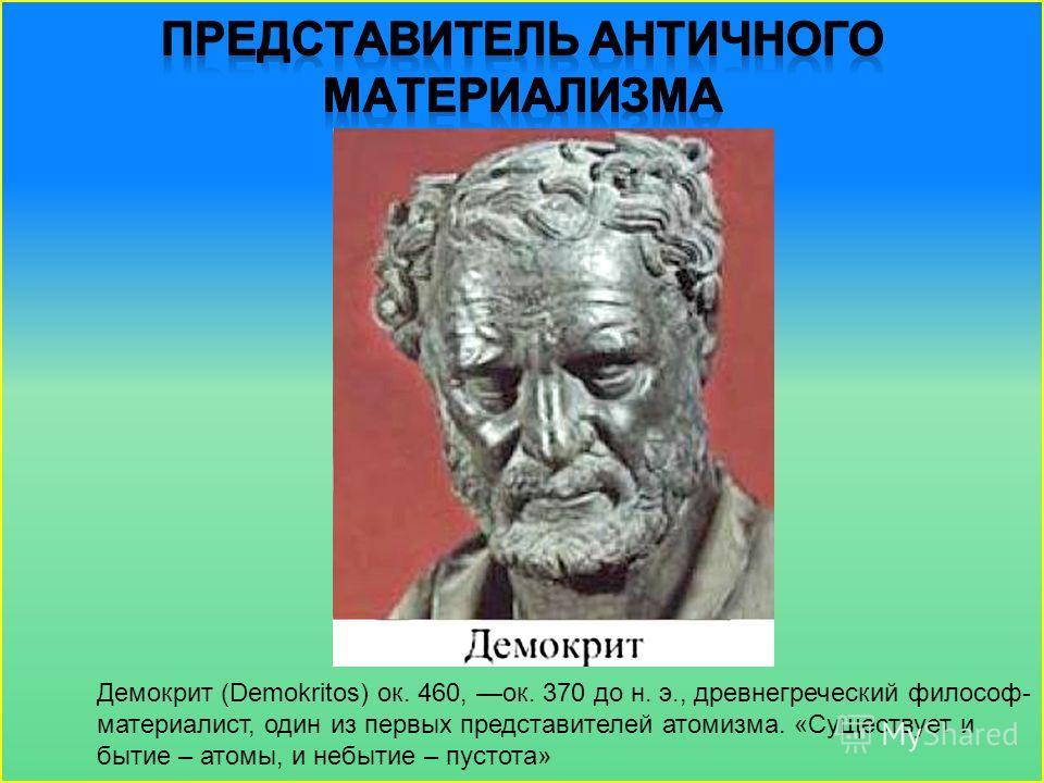 Демокрит (Demokritos) ок. 460, ок. 370 до н. э., древнегреческий философ- материалист, один из первых представителей атомизма. «Существует и бытие – атомы, и небытие – пустота»
