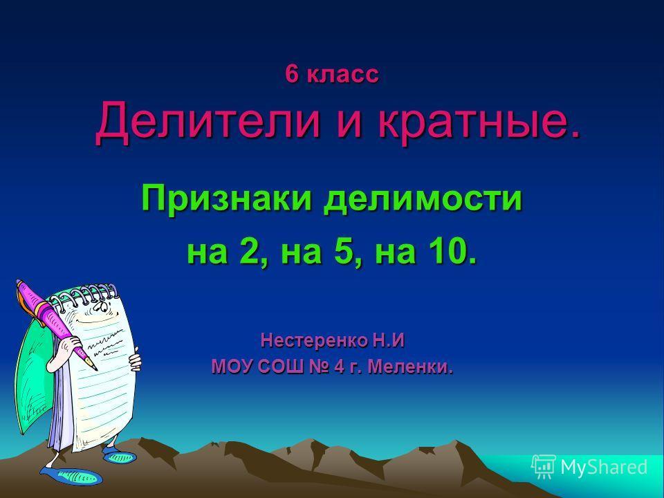 6 класс Делители и кратные. Признаки делимости на 2, на 5, на 10. Нестеренко Н.И МОУ СОШ 4 г. Меленки.