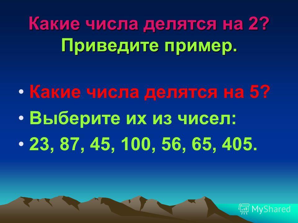 Какие числа делятся на 2? Приведите пример. Какие числа делятся на 5? Выберите их из чисел: 23, 87, 45, 100, 56, 65, 405.