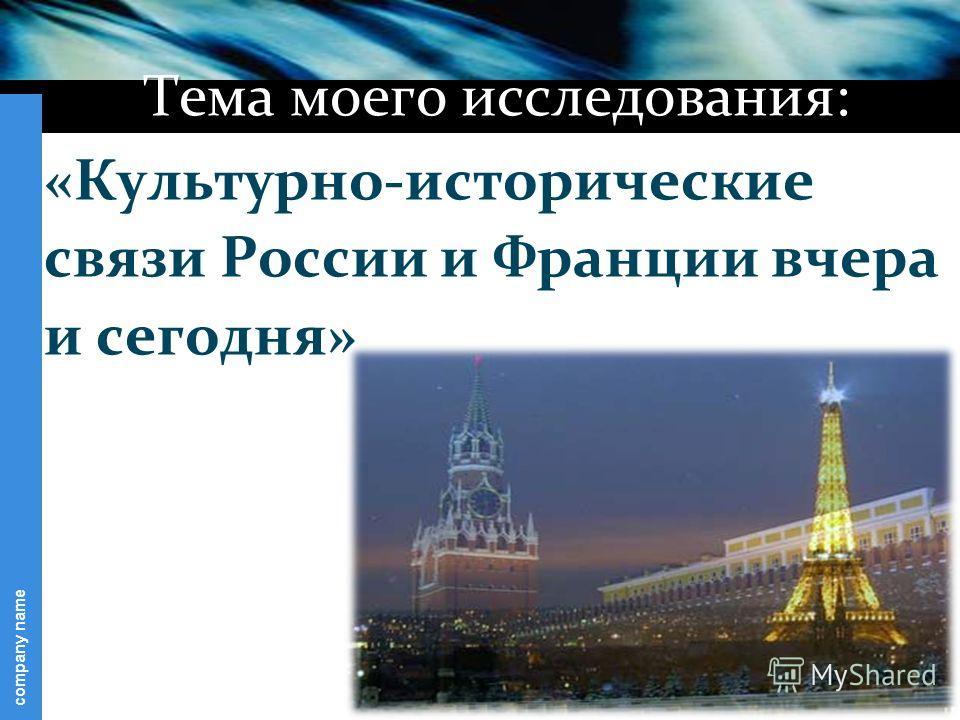 company name Тема моего исследования: «Культурно-исторические связи России и Франции вчера и сегодня»