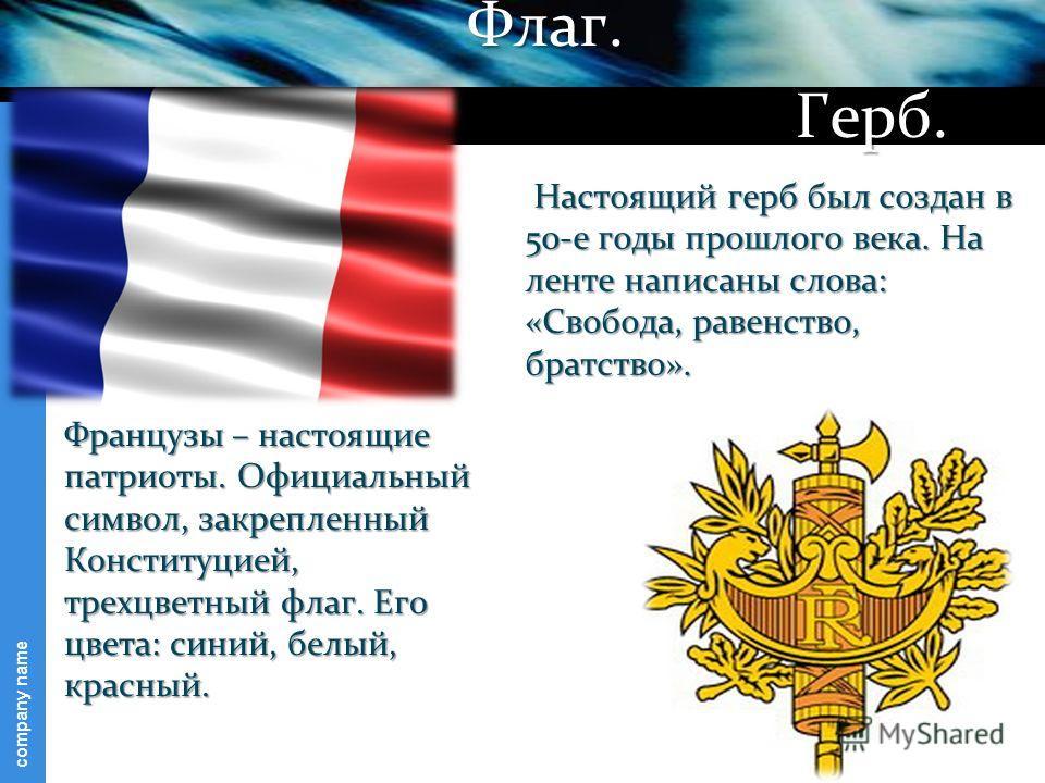 company name Французы – настоящие патриоты. Официальный символ, закрепленный Конституцией, трехцветный флаг. Его цвета: синий, белый, красный. Настоящий герб был создан в 50-е годы прошлого века. На ленте написаны слова: «Свобода, равенство, братство