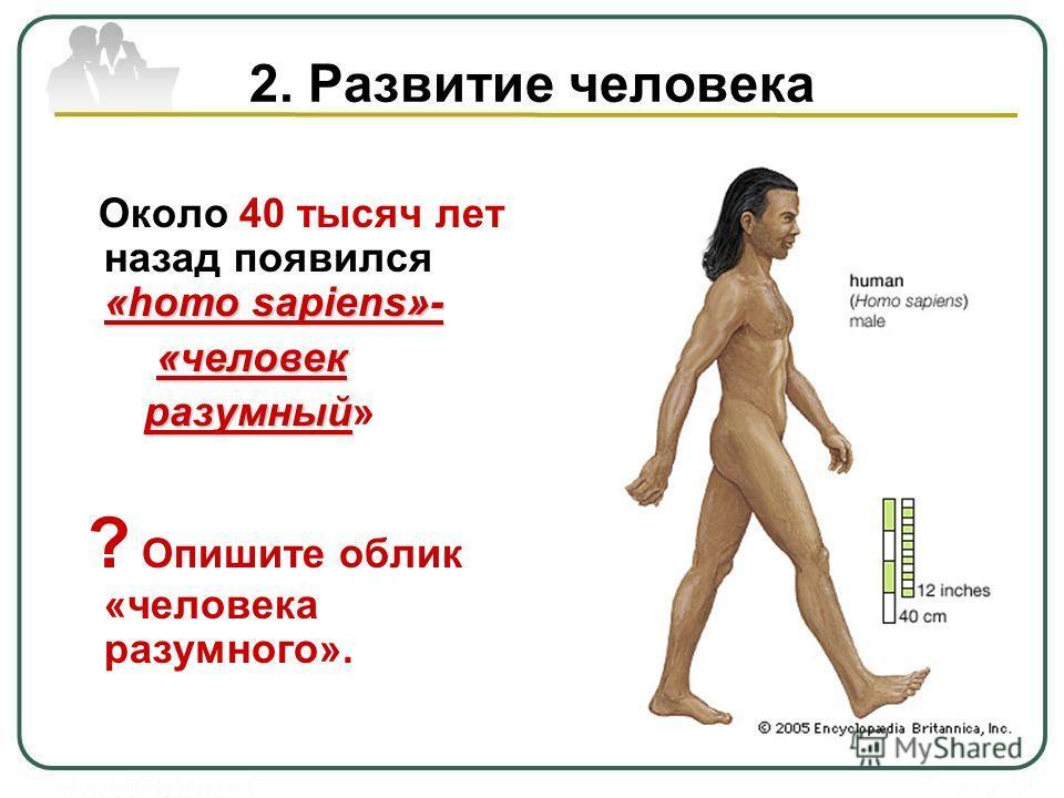 2. Развитие человека «homo sapiens»- Около 40 тысяч лет назад появился «homo sapiens»- «человек «человек разумный разумный» ? Опишите облик «человека разумного».
