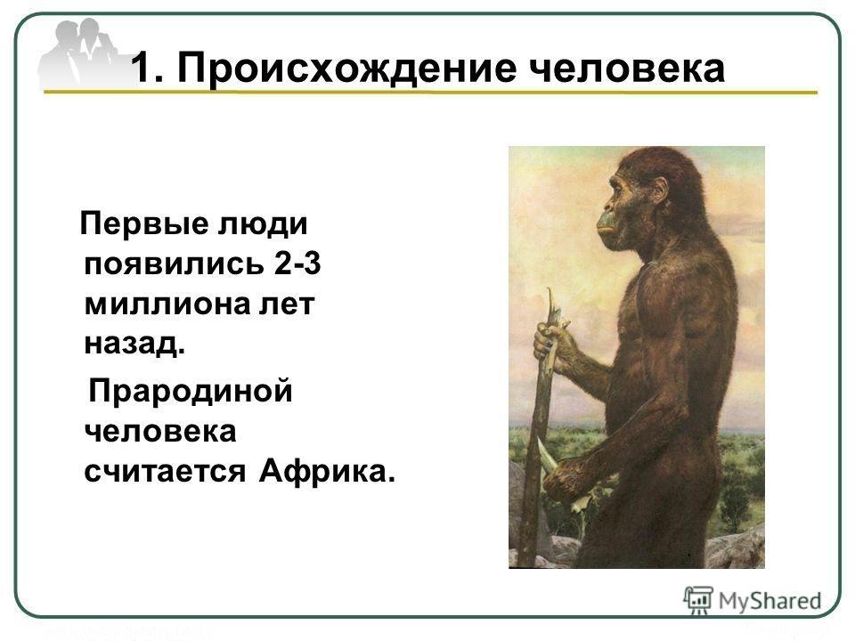 1. Происхождение человека Первые люди появились 2-3 миллиона лет назад. Прародиной человека считается Африка.