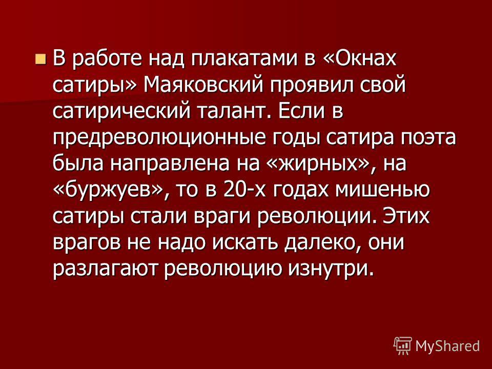 В работе над плакатами в «Окнах сатиры» Маяковский проявил свой сатирический талант. Если в предреволюционные годы сатира поэта была направлена на «жирных», на «буржуев», то в 20-х годах мишенью сатиры стали враги революции. Этих врагов не надо искат