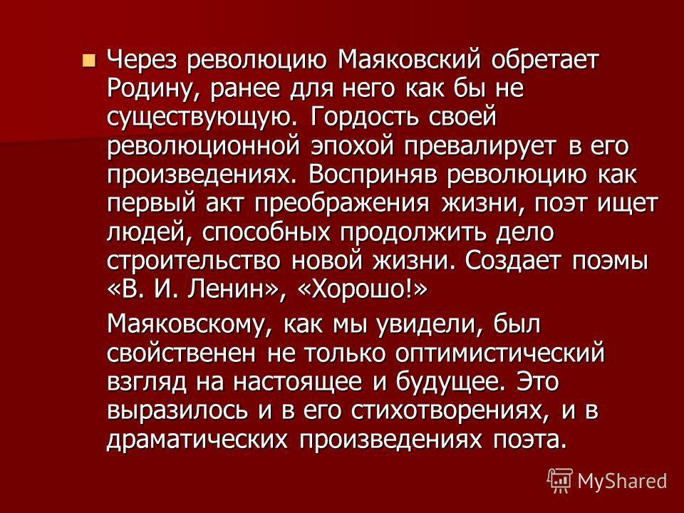 Через революцию Маяковский обретает Родину, ранее для него как бы не существующую. Гордость своей революционной эпохой превалирует в его произведениях. Восприняв революцию как первый акт преображения жизни, поэт ищет людей, способных продолжить дело