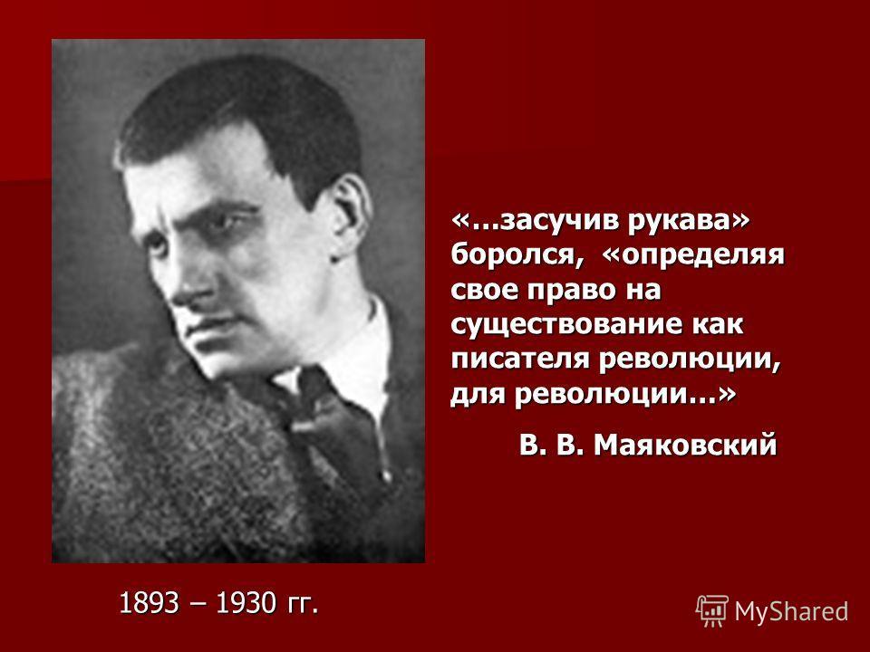 «…засучив рукава» боролся, «определяя свое право на существование как писателя революции, для революции…» В. В. Маяковский В. В. Маяковский 1893 – 1930 гг.