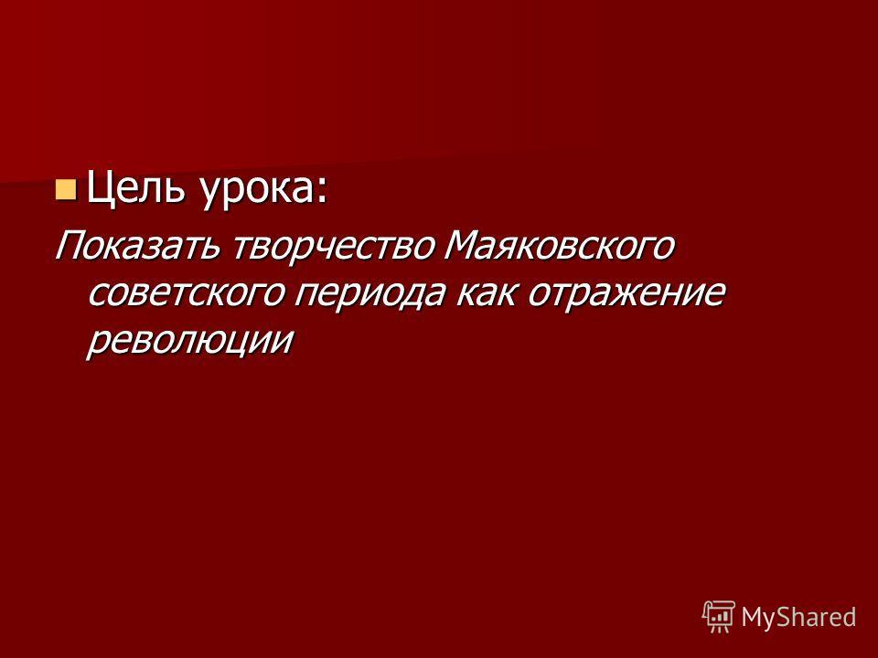 Цель урока: Цель урока: Показать творчество Маяковского советского периода как отражение революции